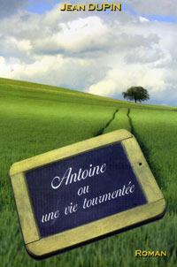 Antoine ou une vie tourmentée. Jean DUPIN