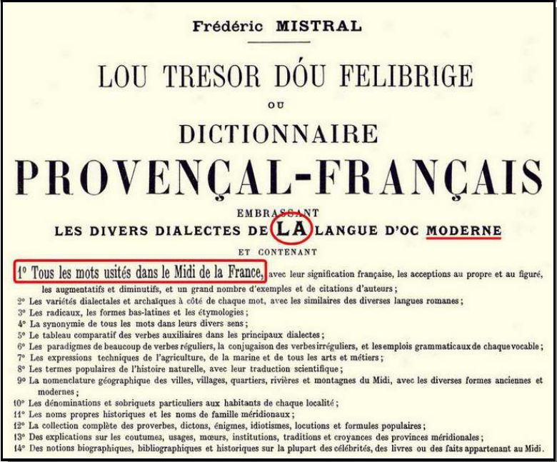 Le grand dictionnaire Provençal-Français de Frédéric MISTRAL ne laisse place à aucune ambiguïté. Il entend bien par provençal la langue d'Oc, et il s'agit bien d'une seule langue, composée de dialectes variés (dialecte étant pris dans son vrai sens linguistique de « variante constitutive d'une langue », et non pas de « langue inférieure »). Le Tresor de Mistral est une somme admirable de près de 2400 p. sur trois colonnes, œuvre de vingt ans de travail.