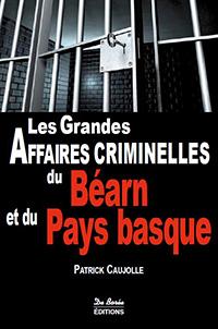 """""""Les Grandes Affaires Criminelles du Béarn et du Pays Basque"""". Patrick CAUJOLLE"""