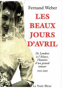 Les beaux jours d'Avril De Londres à l'Alsace, l'histoire d'un grand amour 1933-2005. Fernand WEBER
