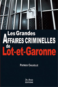 """""""Les Grandes Affaires Criminelles du Lot et Garonne"""". Patrick CAUJOLLE"""