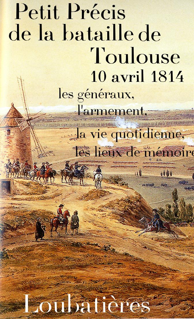 """""""Petit précis du 10 avril 1814, la bataille de Toulouse, les généraux, l'armement, la vie quotidienne, les lieux."""" Jean-Paul ESCALETTES"""