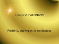 """Frédéric, Ludwig et le Troubadour"". Françoise BACHMANN"